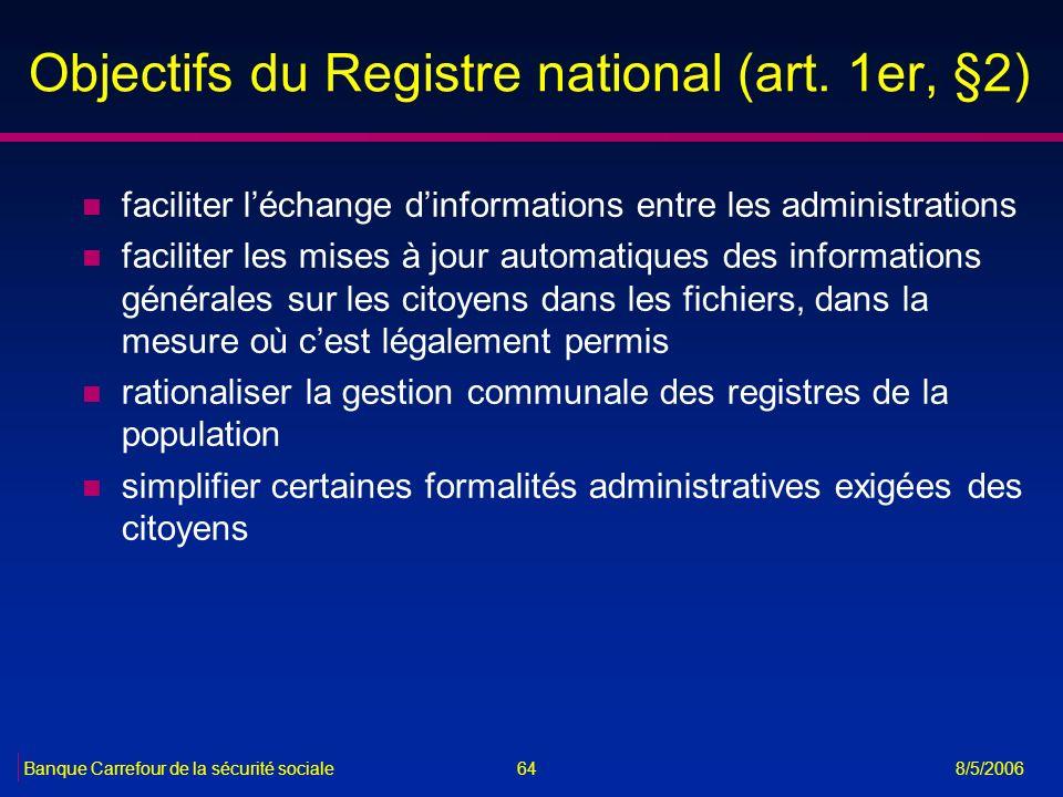 64Banque Carrefour de la sécurité sociale 8/5/2006 Objectifs du Registre national (art. 1er, §2) n faciliter léchange dinformations entre les administ