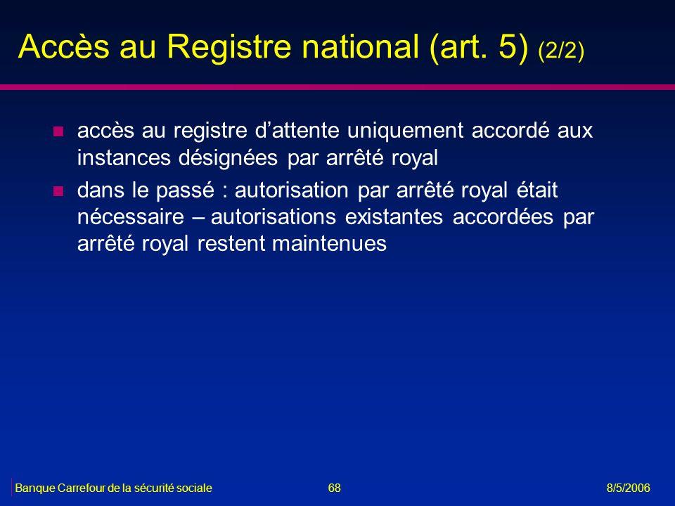 68Banque Carrefour de la sécurité sociale 8/5/2006 Accès au Registre national (art. 5) (2/2) n accès au registre dattente uniquement accordé aux insta