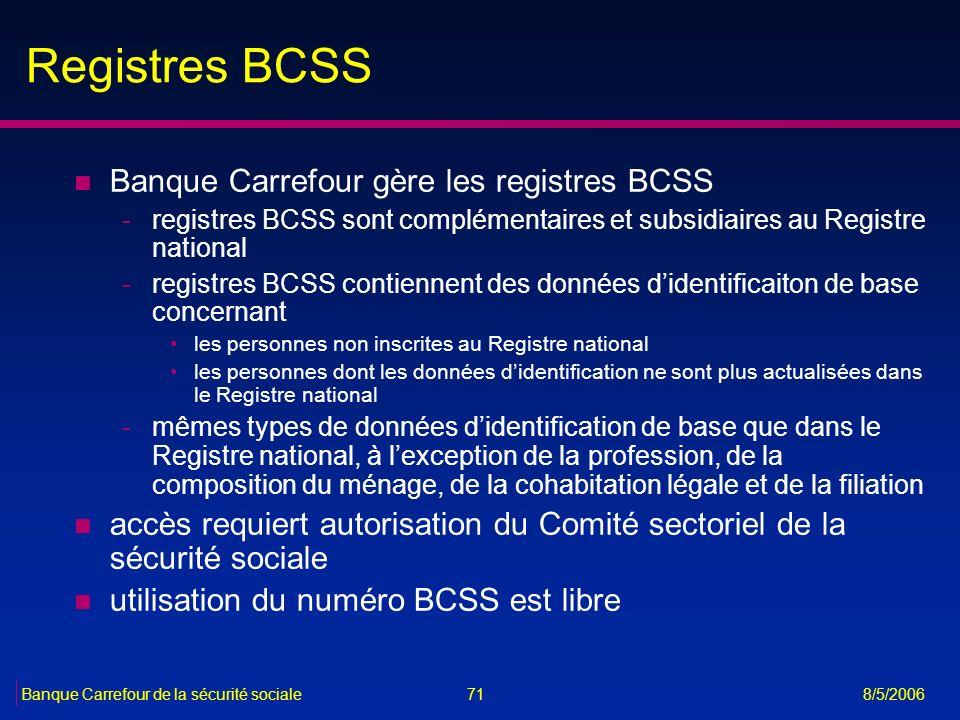 71Banque Carrefour de la sécurité sociale 8/5/2006 Registres BCSS n Banque Carrefour gère les registres BCSS -registres BCSS sont complémentaires et s