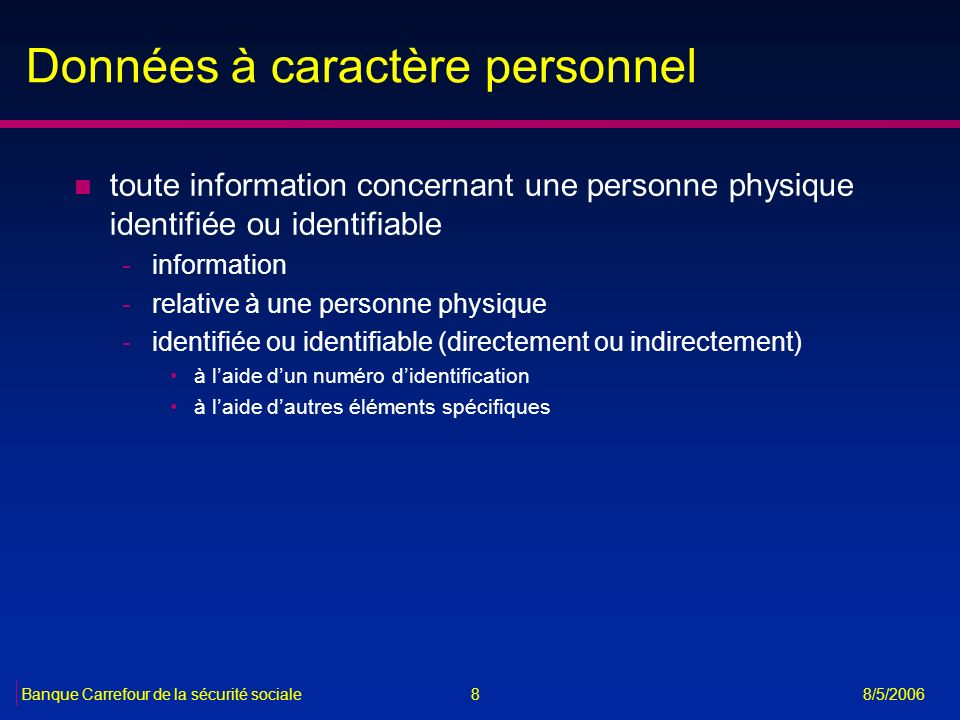 8Banque Carrefour de la sécurité sociale 8/5/2006 Données à caractère personnel n toute information concernant une personne physique identifiée ou ide