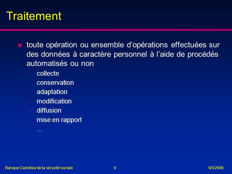 9Banque Carrefour de la sécurité sociale 8/5/2006 Traitement n toute opération ou ensemble dopérations effectuées sur des données à caractère personne