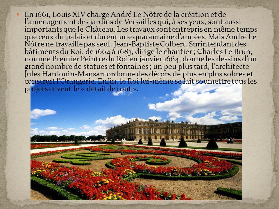 En 1661, Louis XIV charge André Le Nôtre de la création et de laménagement des jardins de Versailles qui, à ses yeux, sont aussi importants que le Châ
