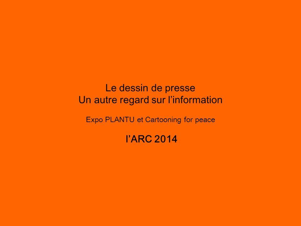 Le dessin de presse Un autre regard sur linformation Expo PLANTU et Cartooning for peace lARC 2014