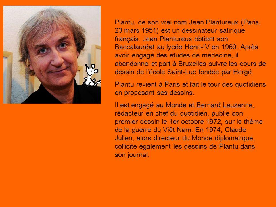 Plantu, de son vrai nom Jean Plantureux (Paris, 23 mars 1951) est un dessinateur satirique français. Jean Plantureux obtient son Baccalauréat au lycée