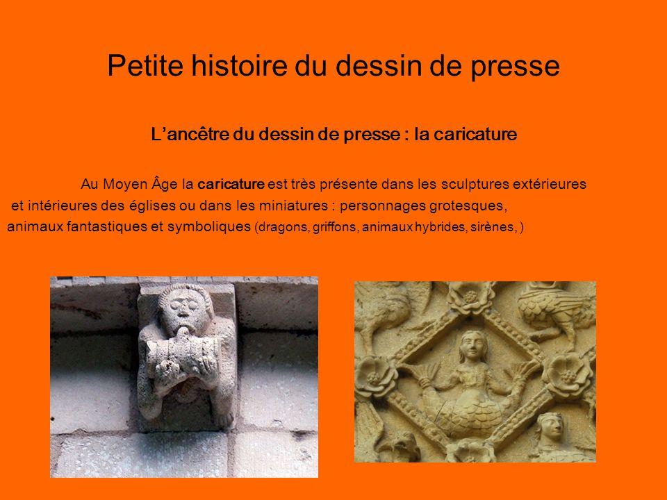 Petite histoire du dessin de presse Lancêtre du dessin de presse : la caricature Au Moyen Âge la caricature est très présente dans les sculptures exté