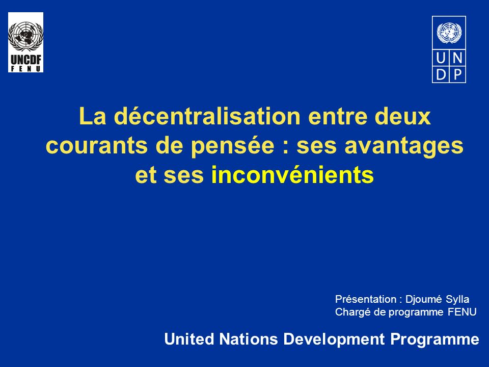 La décentralisation entre deux courants de pensée : ses avantages et ses inconvénients United Nations Development Programme Présentation : Djoumé Sylla Chargé de programme FENU