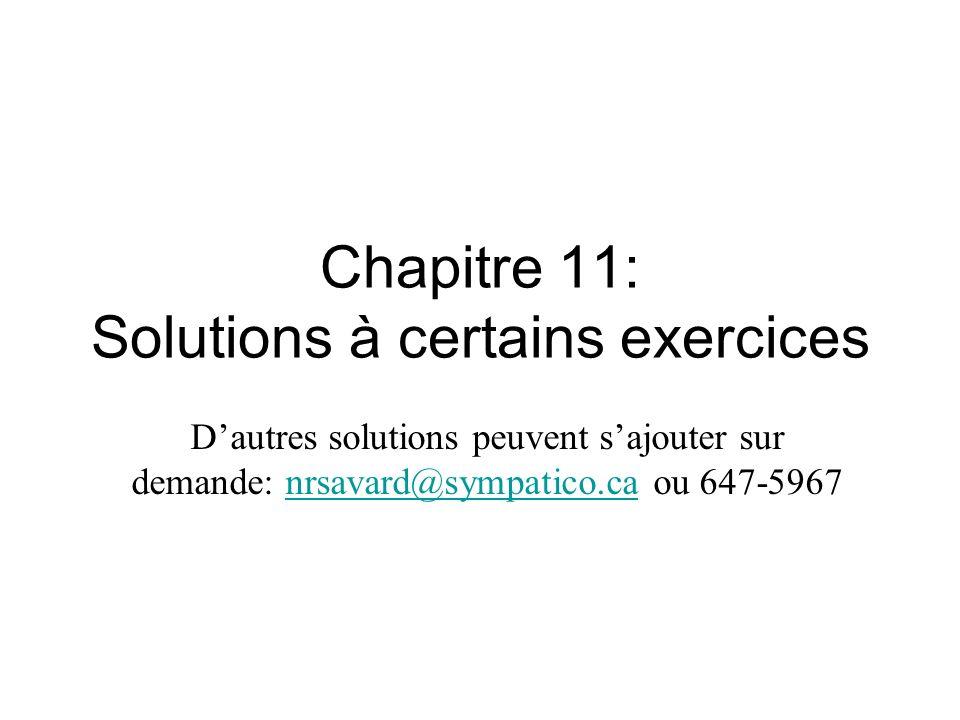 Chapitre 11: Solutions à certains exercices Dautres solutions peuvent sajouter sur demande: nrsavard@sympatico.ca ou 647-5967nrsavard@sympatico.ca