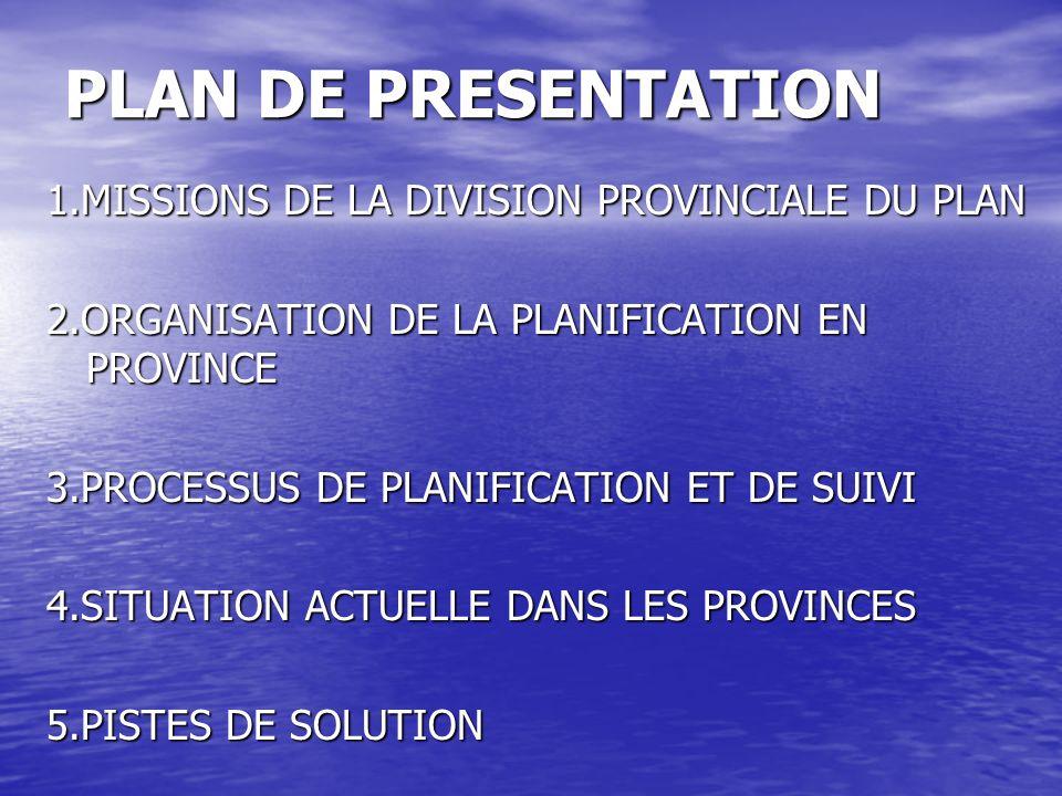 PLAN DE PRESENTATION 1.MISSIONS DE LA DIVISION PROVINCIALE DU PLAN 2.ORGANISATION DE LA PLANIFICATION EN PROVINCE 3.PROCESSUS DE PLANIFICATION ET DE S