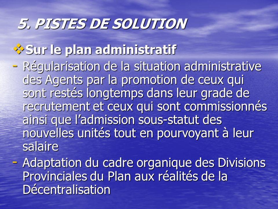 5. PISTES DE SOLUTION Sur le plan administratif Sur le plan administratif - Régularisation de la situation administrative des Agents par la promotion