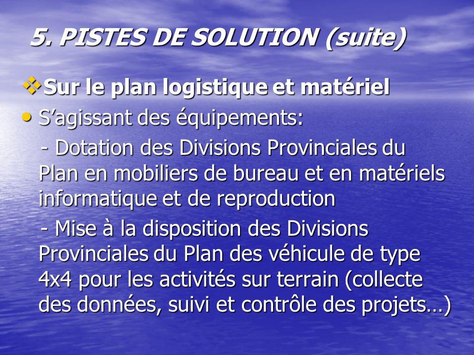 5. PISTES DE SOLUTION (suite) Sur le plan logistique et matériel Sur le plan logistique et matériel Sagissant des équipements: Sagissant des équipemen