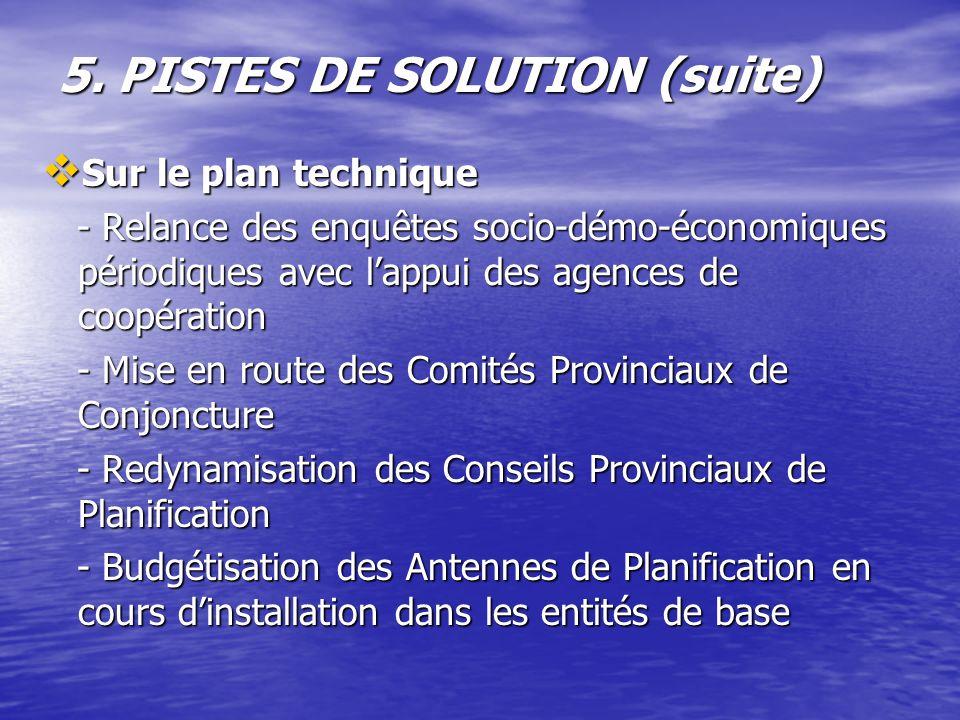 5. PISTES DE SOLUTION (suite) Sur le plan technique Sur le plan technique - Relance des enquêtes socio-démo-économiques périodiques avec lappui des ag