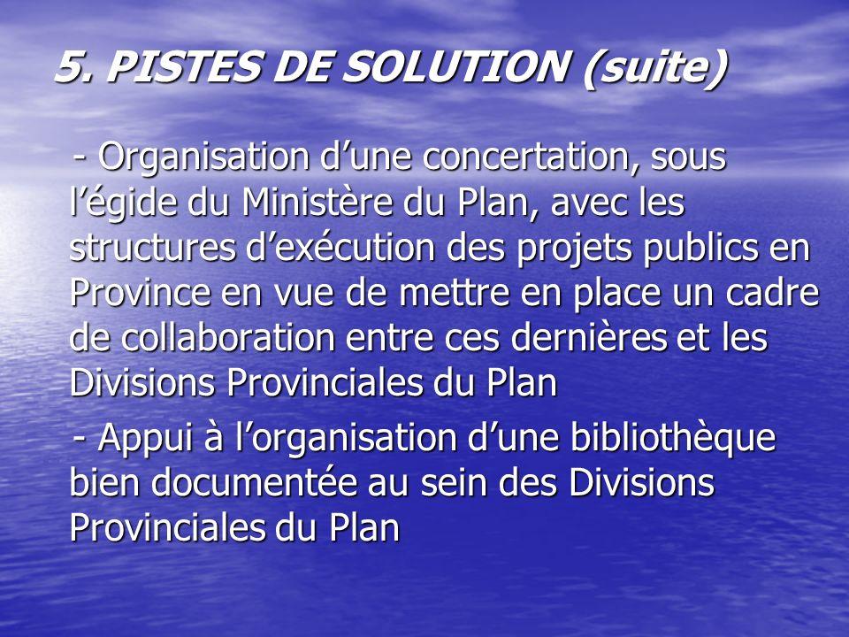5. PISTES DE SOLUTION (suite) - Organisation dune concertation, sous légide du Ministère du Plan, avec les structures dexécution des projets publics e