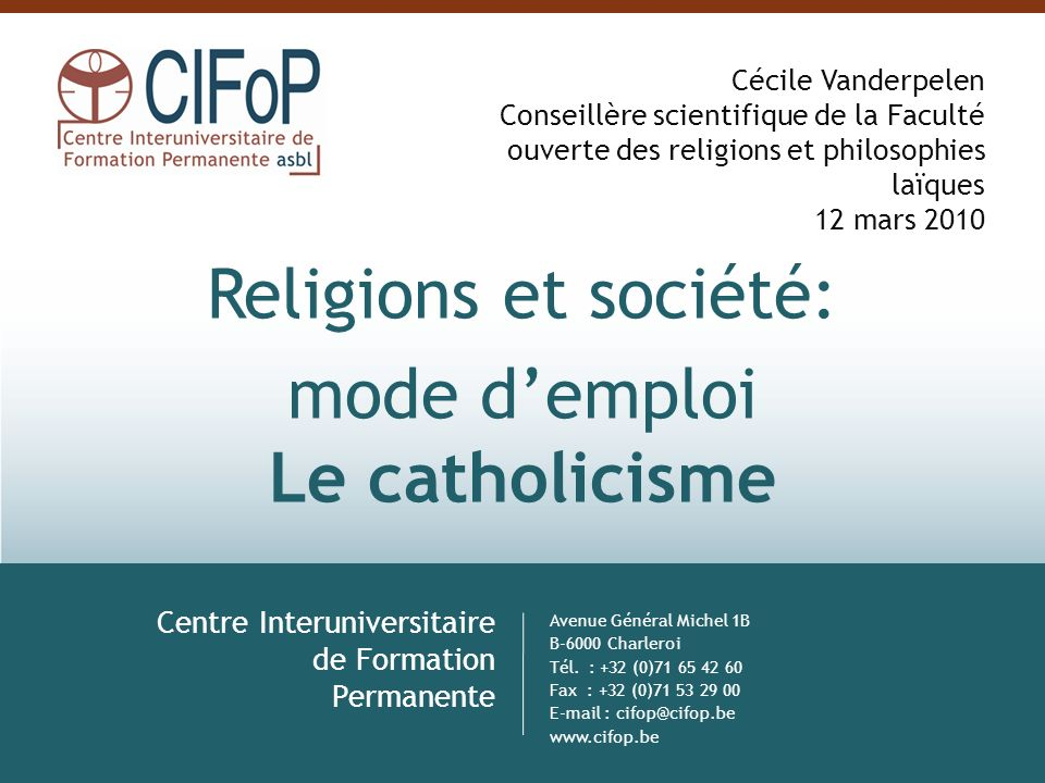 Religions et société: mode demploi Le catholicisme Centre Interuniversitaire de Formation Permanente Avenue Général Michel 1B B-6000 Charleroi Tél. :