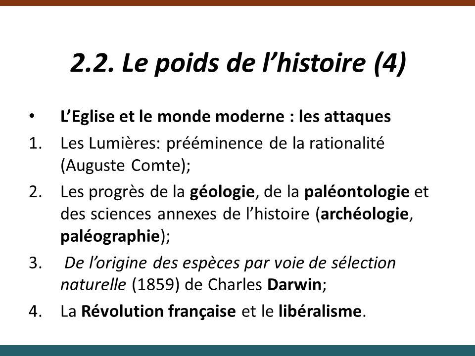 2.2. Le poids de lhistoire (4) LEglise et le monde moderne : les attaques 1.Les Lumières: prééminence de la rationalité (Auguste Comte); 2.Les progrès