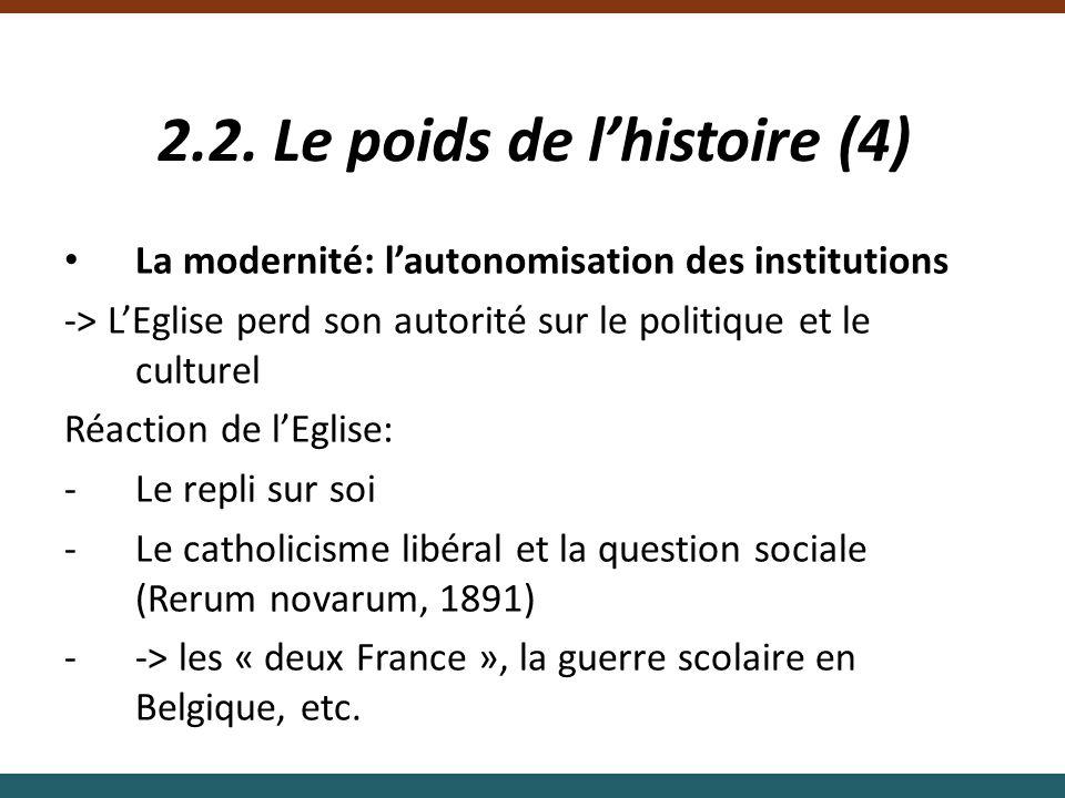 2.2. Le poids de lhistoire (4) La modernité: lautonomisation des institutions -> LEglise perd son autorité sur le politique et le culturel Réaction de