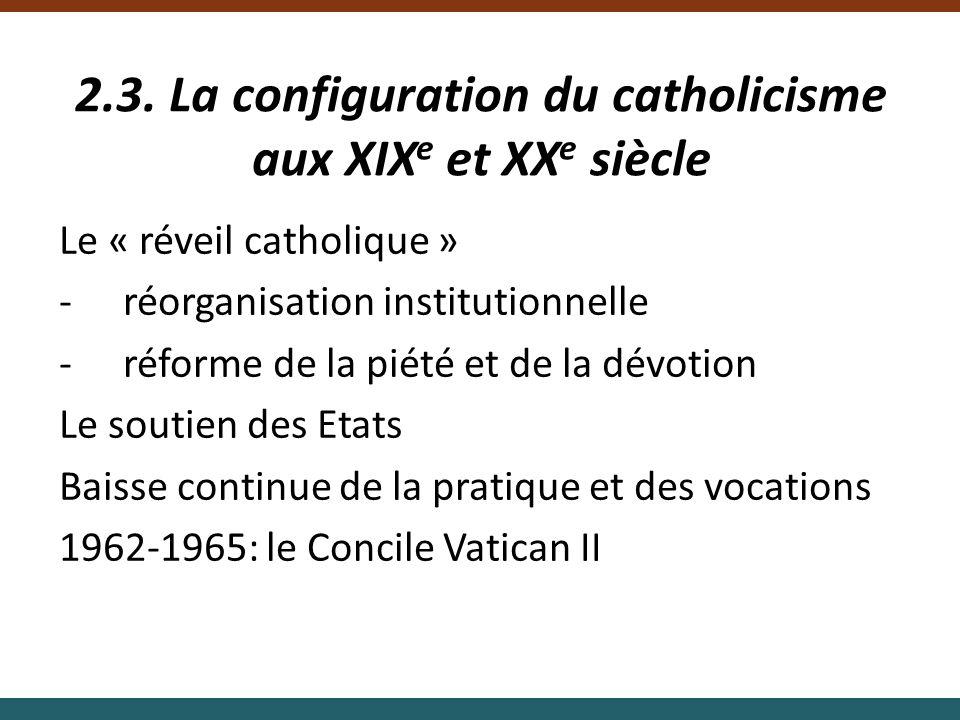 2.3. La configuration du catholicisme aux XIX e et XX e siècle Le « réveil catholique » -réorganisation institutionnelle -réforme de la piété et de la