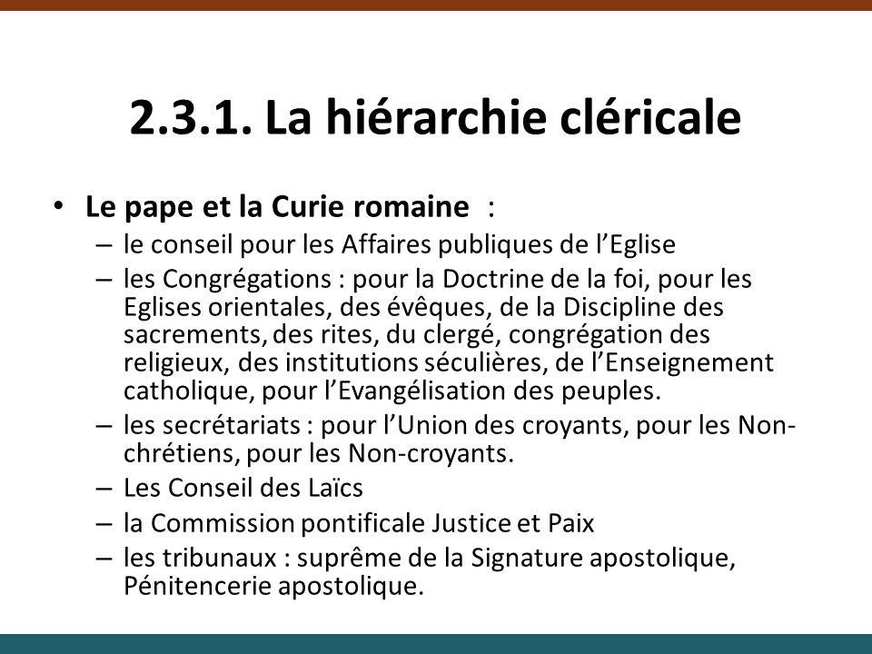 2.3.1. La hiérarchie cléricale Le pape et la Curie romaine : – le conseil pour les Affaires publiques de lEglise – les Congrégations : pour la Doctrin
