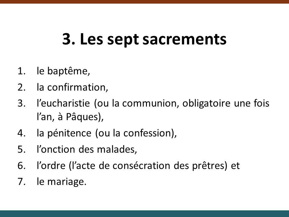 3. Les sept sacrements 1.le baptême, 2.la confirmation, 3.leucharistie (ou la communion, obligatoire une fois lan, à Pâques), 4.la pénitence (ou la co