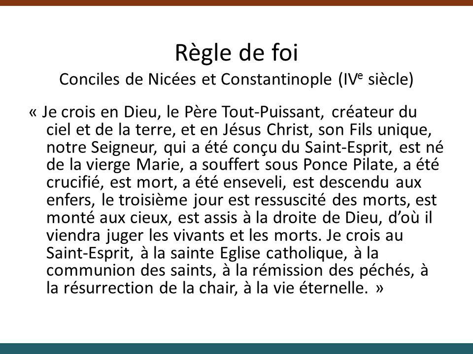 Règle de foi Conciles de Nicées et Constantinople (IV e siècle) « Je crois en Dieu, le Père Tout-Puissant, créateur du ciel et de la terre, et en Jésu