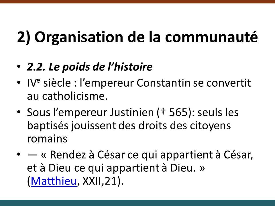 2) Organisation de la communauté 2.2. Le poids de lhistoire IV e siècle : lempereur Constantin se convertit au catholicisme. Sous lempereur Justinien