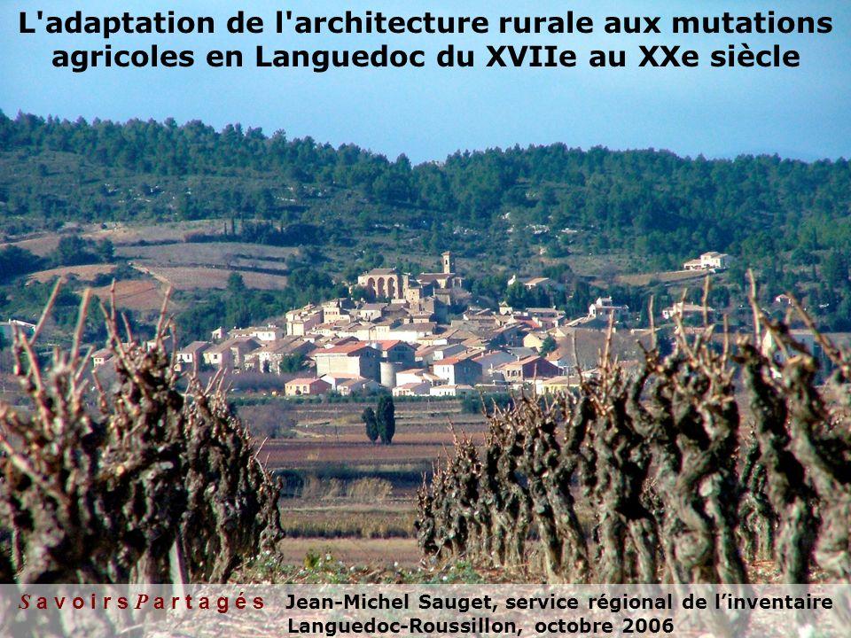 L adaptation de l architecture rurale aux mutations agricoles en Languedoc du XVIIe au XXe siècle S a v o i r s P a r t a g é s Jean-Michel Sauget, service régional de linventaire Languedoc-Roussillon, octobre 2006