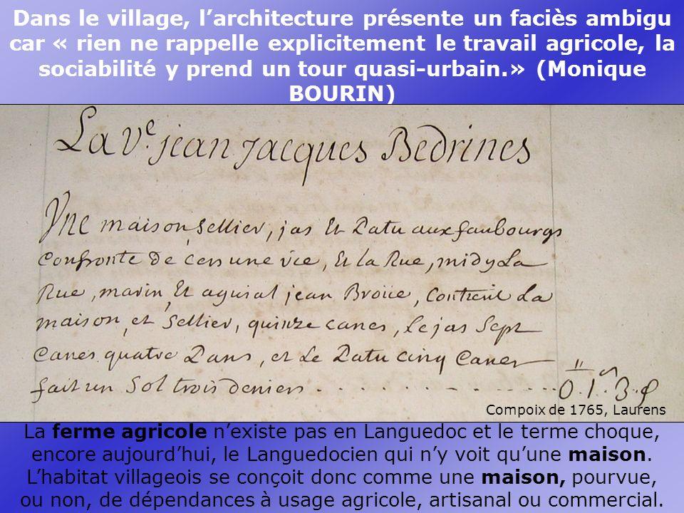 Dans le village, larchitecture présente un faciès ambigu car « rien ne rappelle explicitement le travail agricole, la sociabilité y prend un tour quasi-urbain.» (Monique BOURIN) La ferme agricole nexiste pas en Languedoc et le terme choque, encore aujourdhui, le Languedocien qui ny voit quune maison.