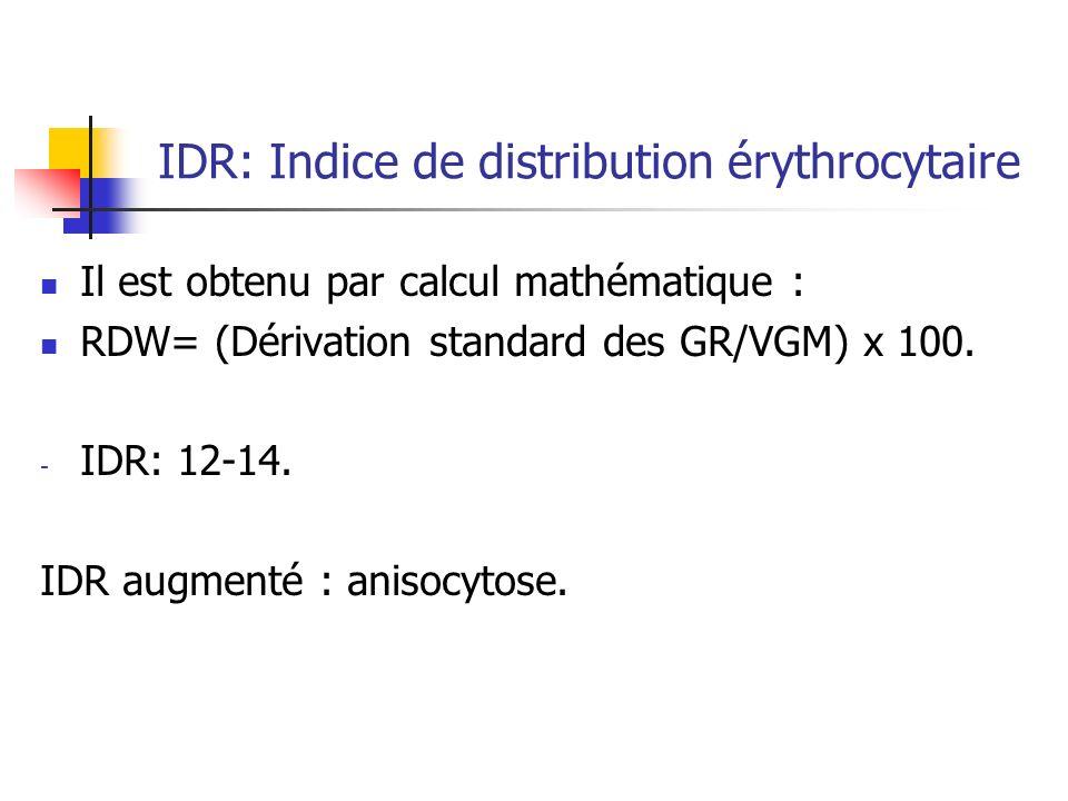 IDR: Indice de distribution érythrocytaire Il est obtenu par calcul mathématique : RDW= (Dérivation standard des GR/VGM) x 100. - IDR: 12-14. IDR augm