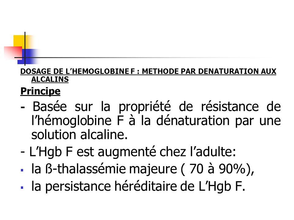 DOSAGE DE LHEMOGLOBINE F : METHODE PAR DENATURATION AUX ALCALINS Principe - Basée sur la propriété de résistance de lhémoglobine F à la dénaturation p