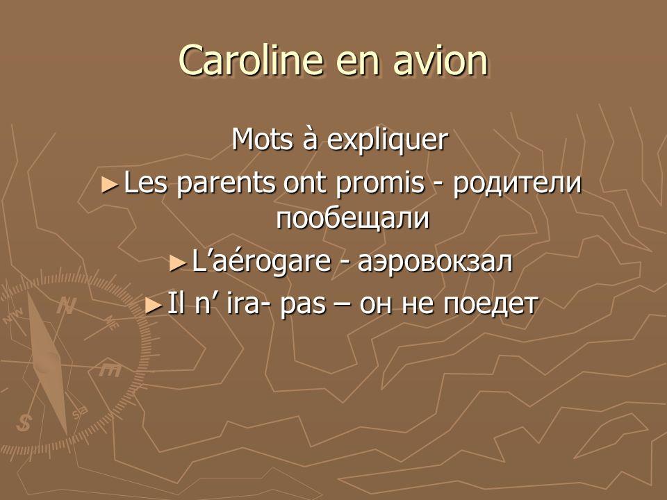 Caroline en avion Mots à expliquer Les parents ont promis - родители пообещали Les parents ont promis - родители пообещали Laérogare - аэровокзал Laérogare - аэровокзал Il n ira- pas – он не поедет Il n ira- pas – он не поедет
