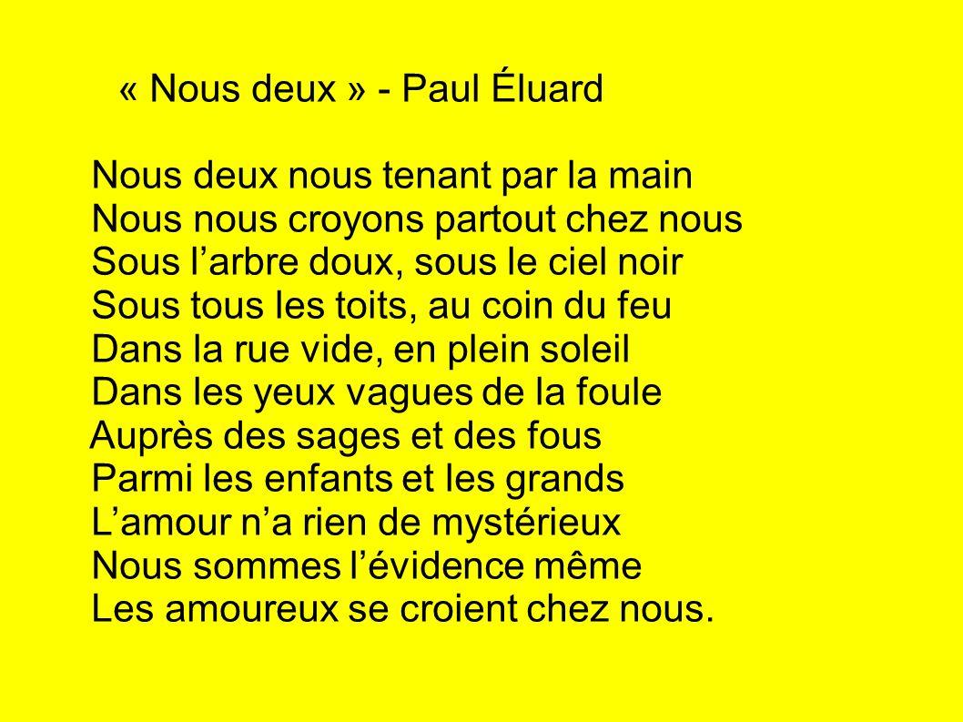 « Nous deux » - Paul Éluard Nous deux nous tenant par la main Nous nous croyons partout chez nous Sous larbre doux, sous le ciel noir Sous tous les to