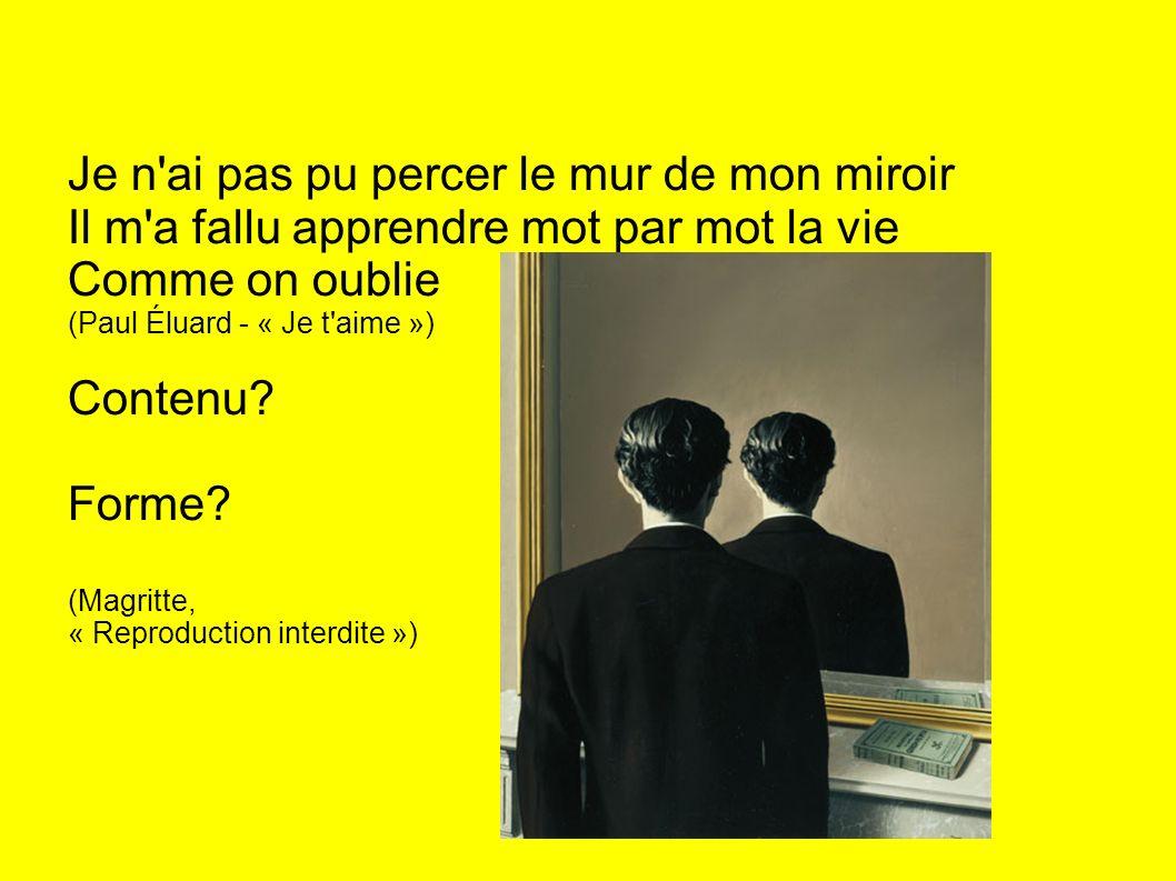 Je n'ai pas pu percer le mur de mon miroir Il m'a fallu apprendre mot par mot la vie Comme on oublie (Paul Éluard - « Je t'aime ») Contenu? Forme? (Ma