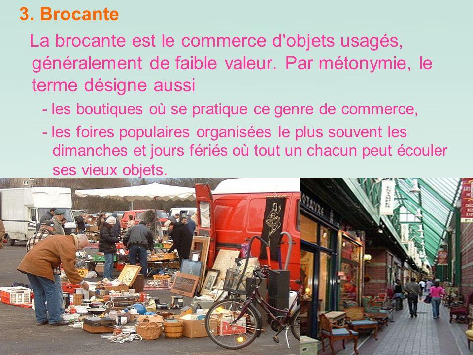 3. Brocante La brocante est le commerce d'objets usagés, généralement de faible valeur. Par métonymie, le terme désigne aussi - les boutiques où se pr