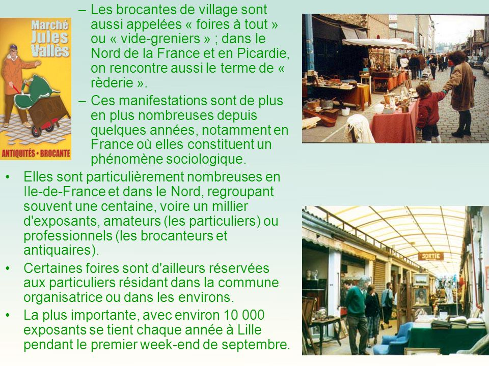–Les brocantes de village sont aussi appelées « foires à tout » ou « vide-greniers » ; dans le Nord de la France et en Picardie, on rencontre aussi le