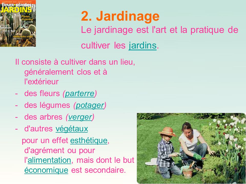 2. Jardinage Le jardinage est l'art et la pratique de cultiver les jardins.jardins Il consiste à cultiver dans un lieu, généralement clos et à l'extér