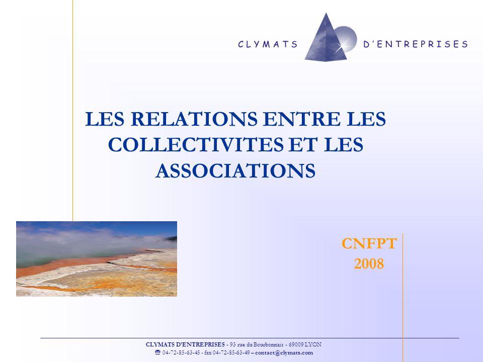 CLYMATS DENTREPRISES - 93 rue du Bourbonnais - 69009 LYON 04-72-85-63-45 - fax 04-72-85-63-49 – contact@clymats.com LES RELATIONS ENTRE LES COLLECTIVITES ET LES ASSOCIATIONS CNFPT 2008