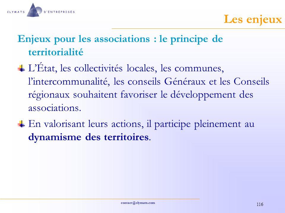 contact@clymats.com 116 Les enjeux Enjeux pour les associations : le principe de territorialité LÉtat, les collectivités locales, les communes, lintercommunalité, les conseils Généraux et les Conseils régionaux souhaitent favoriser le développement des associations.