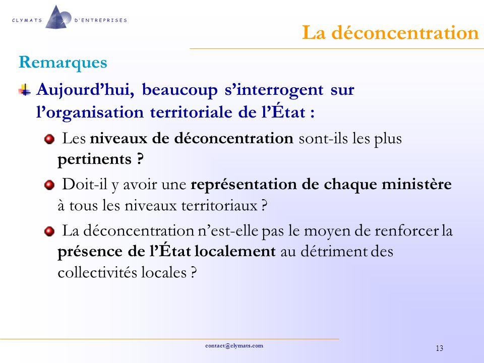 contact@clymats.com 13 La déconcentration Remarques Aujourdhui, beaucoup sinterrogent sur lorganisation territoriale de lÉtat : Les niveaux de déconcentration sont-ils les plus pertinents .