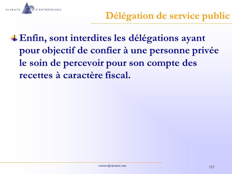 contact@clymats.com 135 Délégation de service public Enfin, sont interdites les délégations ayant pour objectif de confier à une personne privée le soin de percevoir pour son compte des recettes à caractère fiscal.