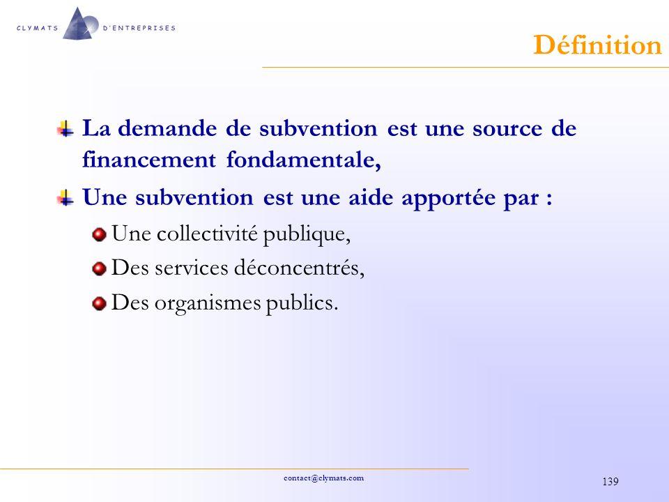 contact@clymats.com 139 Définition La demande de subvention est une source de financement fondamentale, Une subvention est une aide apportée par : Une collectivité publique, Des services déconcentrés, Des organismes publics.