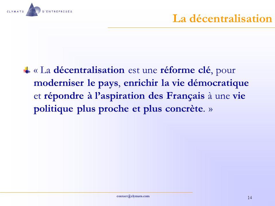 contact@clymats.com 14 La décentralisation « La décentralisation est une réforme clé, pour moderniser le pays, enrichir la vie démocratique et répondre à laspiration des Français à une vie politique plus proche et plus concrète.