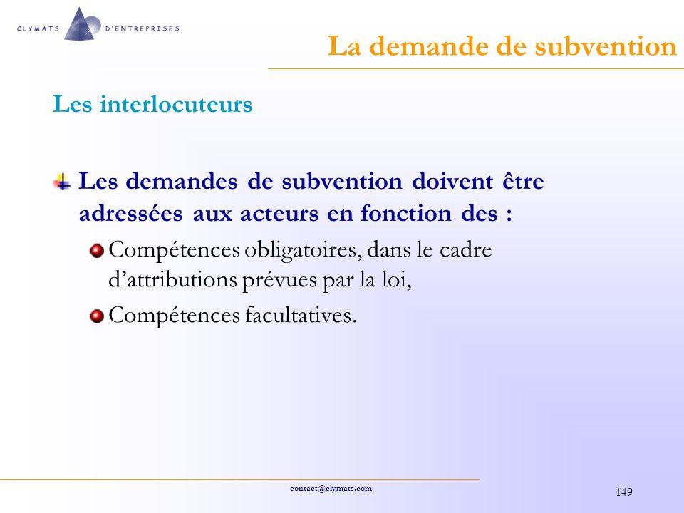 contact@clymats.com 149 La demande de subvention Les interlocuteurs Les demandes de subvention doivent être adressées aux acteurs en fonction des : Compétences obligatoires, dans le cadre dattributions prévues par la loi, Compétences facultatives.