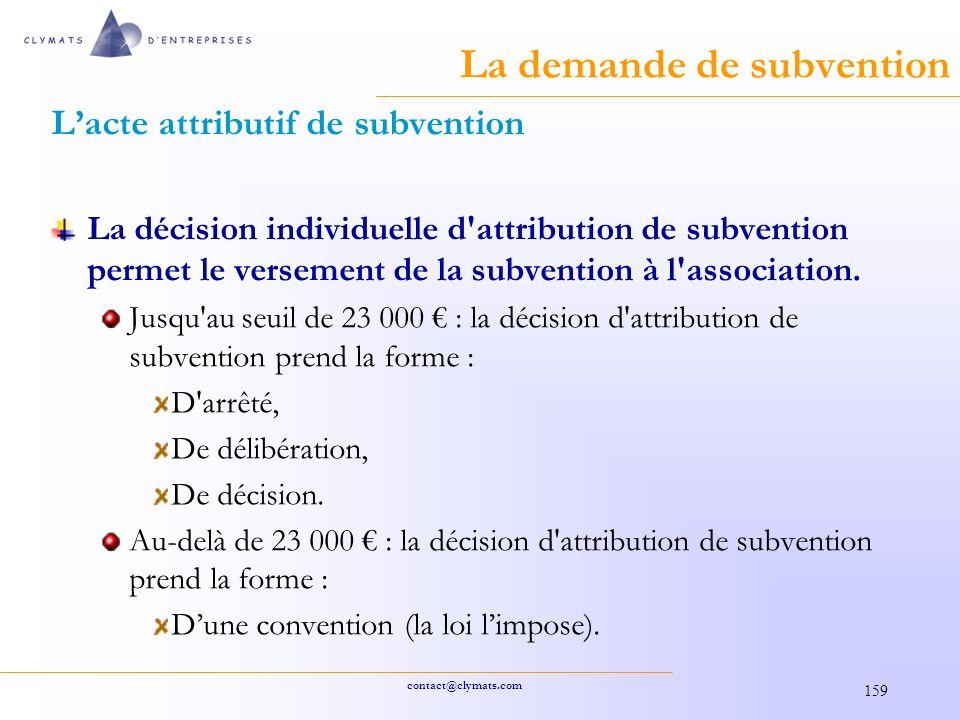 contact@clymats.com 159 La demande de subvention Lacte attributif de subvention La décision individuelle d attribution de subvention permet le versement de la subvention à l association.