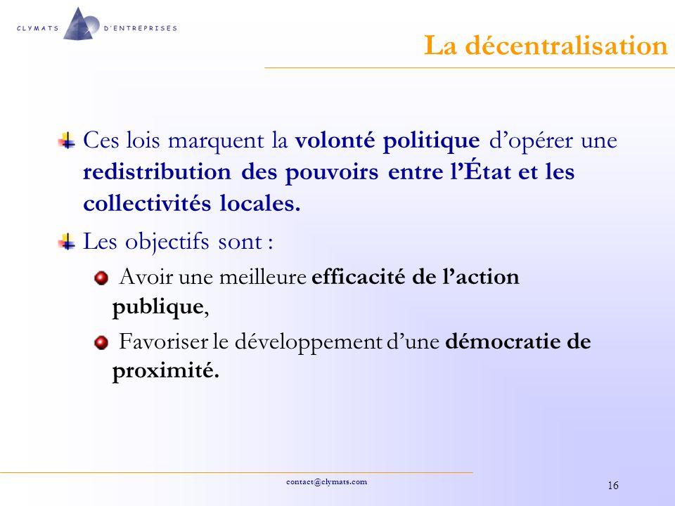 contact@clymats.com 16 La décentralisation Ces lois marquent la volonté politique dopérer une redistribution des pouvoirs entre lÉtat et les collectivités locales.