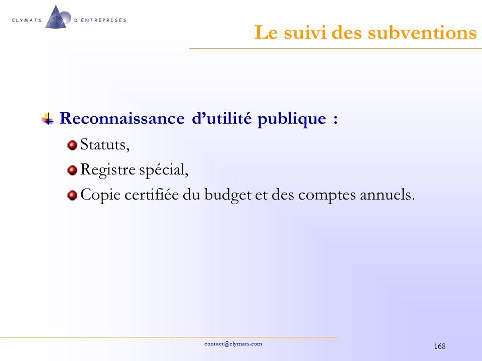 contact@clymats.com 168 Le suivi des subventions Reconnaissance dutilité publique : Statuts, Registre spécial, Copie certifiée du budget et des comptes annuels.