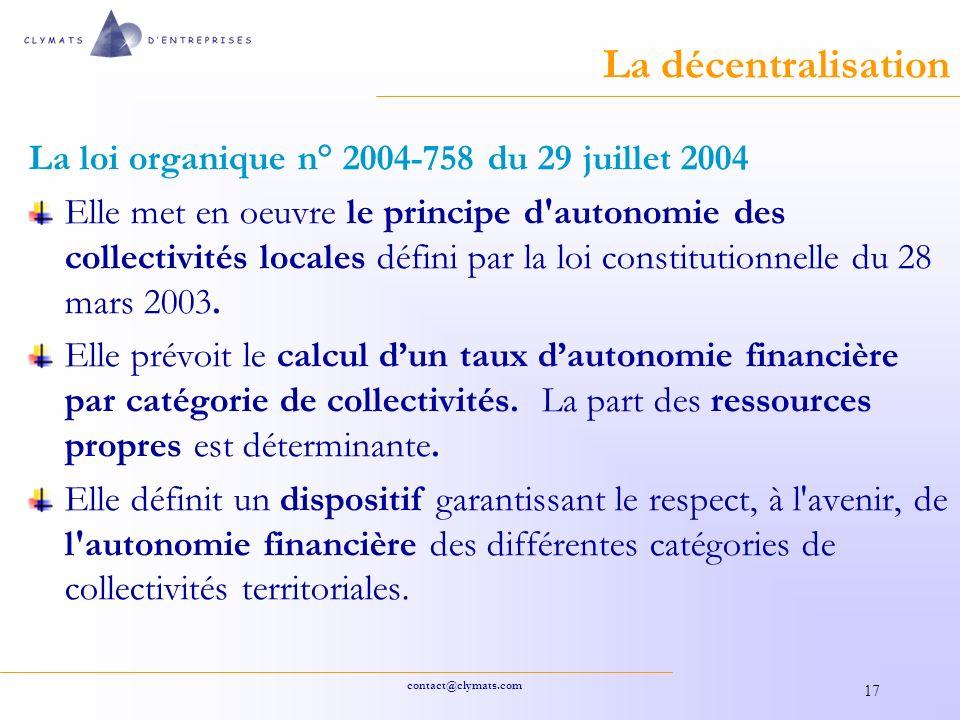 contact@clymats.com 17 La décentralisation La loi organique n° 2004-758 du 29 juillet 2004 Elle met en oeuvre le principe d autonomie des collectivités locales défini par la loi constitutionnelle du 28 mars 2003.
