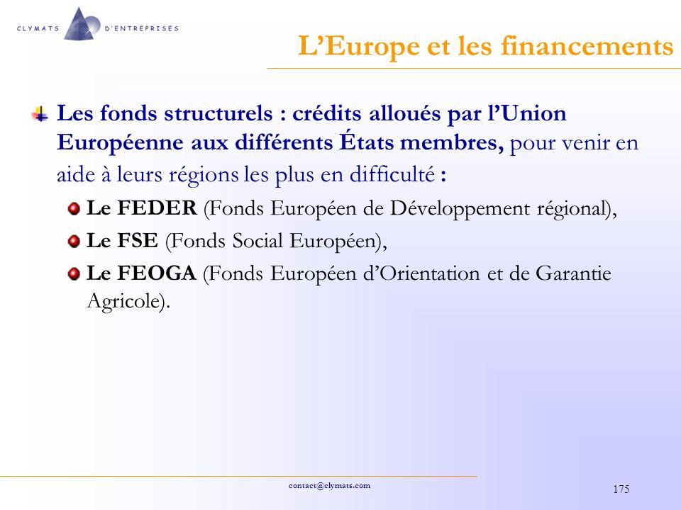 contact@clymats.com 175 LEurope et les financements Les fonds structurels : crédits alloués par lUnion Européenne aux différents États membres, pour venir en aide à leurs régions les plus en difficulté : Le FEDER (Fonds Européen de Développement régional), Le FSE (Fonds Social Européen), Le FEOGA (Fonds Européen dOrientation et de Garantie Agricole).