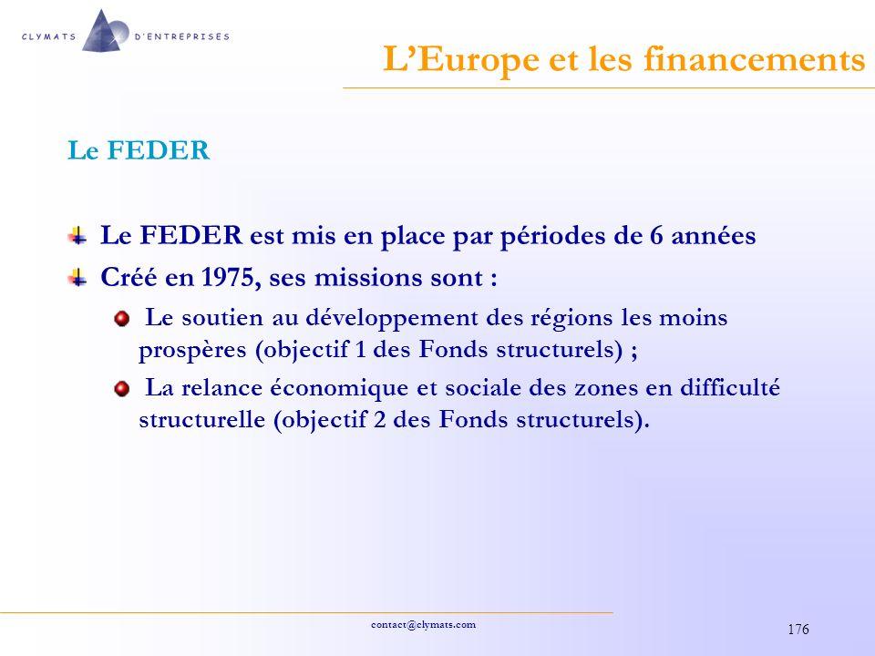 contact@clymats.com 176 LEurope et les financements Le FEDER Le FEDER est mis en place par périodes de 6 années Créé en 1975, ses missions sont : Le soutien au développement des régions les moins prospères (objectif 1 des Fonds structurels) ; La relance économique et sociale des zones en difficulté structurelle (objectif 2 des Fonds structurels).