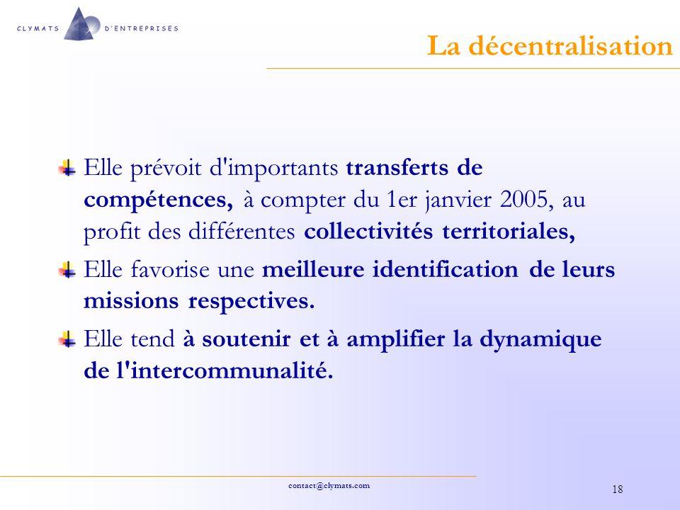 contact@clymats.com 18 La décentralisation Elle prévoit d importants transferts de compétences, à compter du 1er janvier 2005, au profit des différentes collectivités territoriales, Elle favorise une meilleure identification de leurs missions respectives.