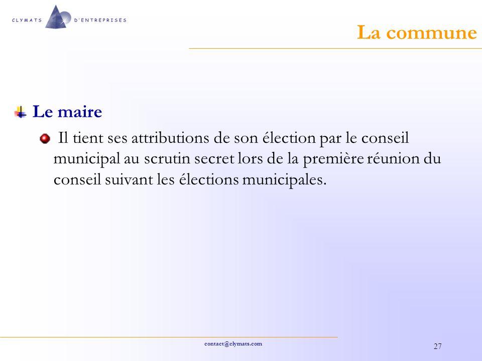 contact@clymats.com 27 La commune Le maire Il tient ses attributions de son élection par le conseil municipal au scrutin secret lors de la première réunion du conseil suivant les élections municipales.