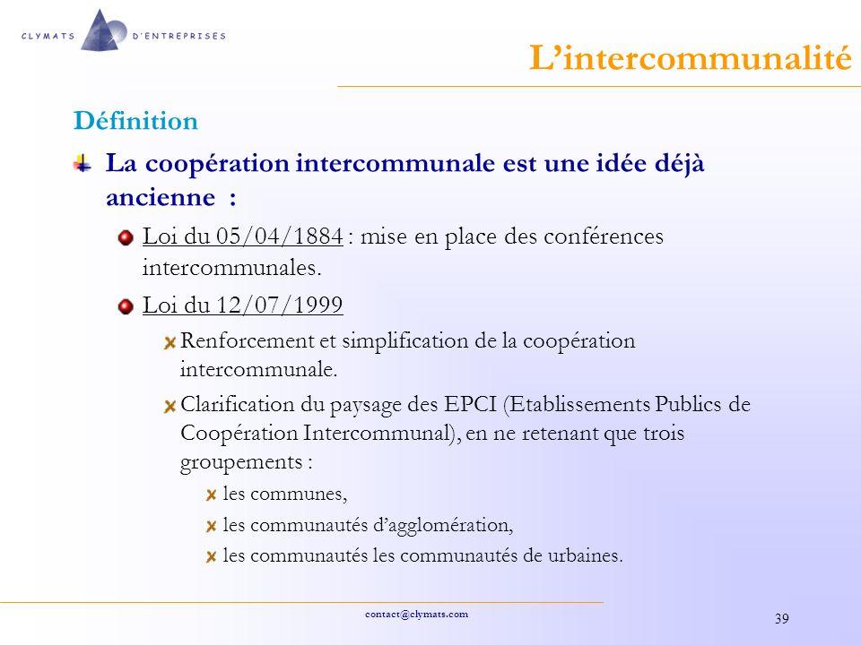 contact@clymats.com 39 Lintercommunalité Définition La coopération intercommunale est une idée déjà ancienne : Loi du 05/04/1884 : mise en place des conférences intercommunales.